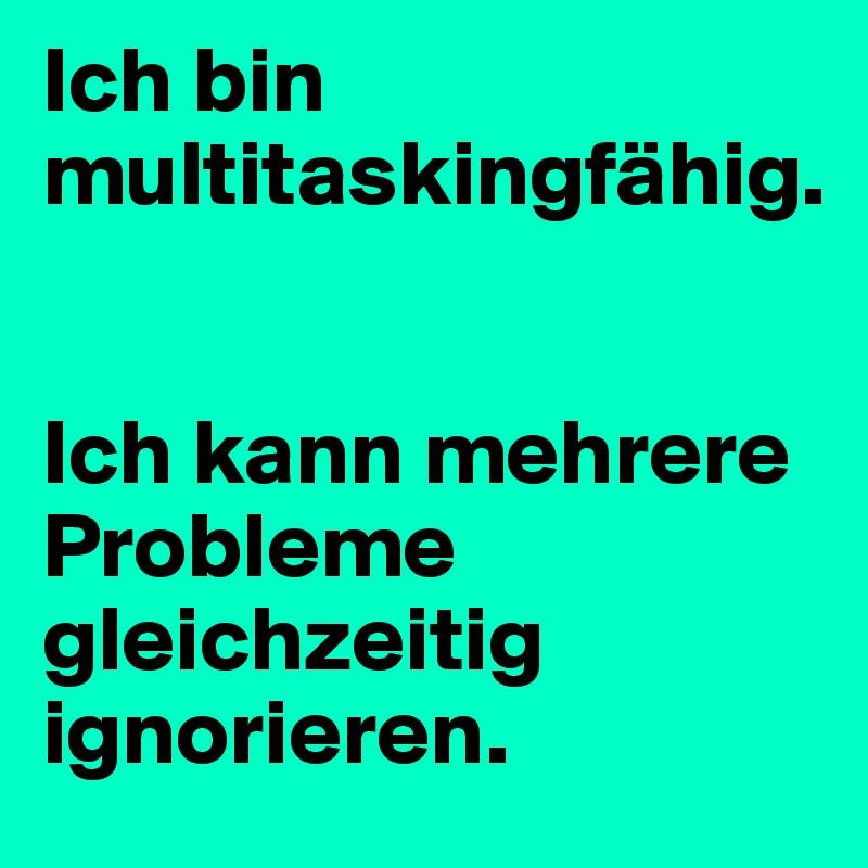 Ich bin multitaskingfähig.    Ich kann mehrere Probleme gleichzeitig ignorieren.