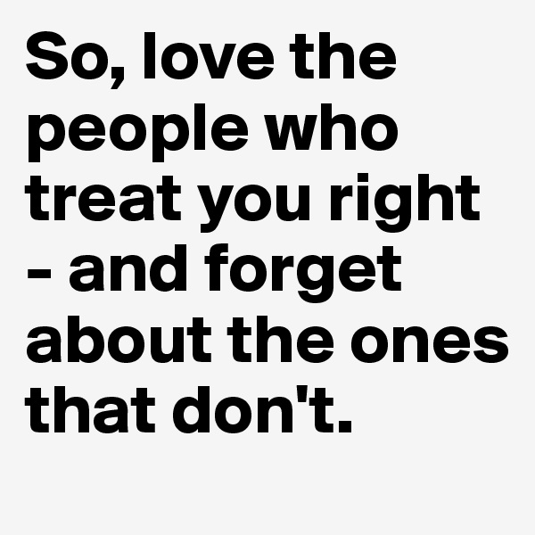 So, love the people who treat you right - and forget about the ones that don't.