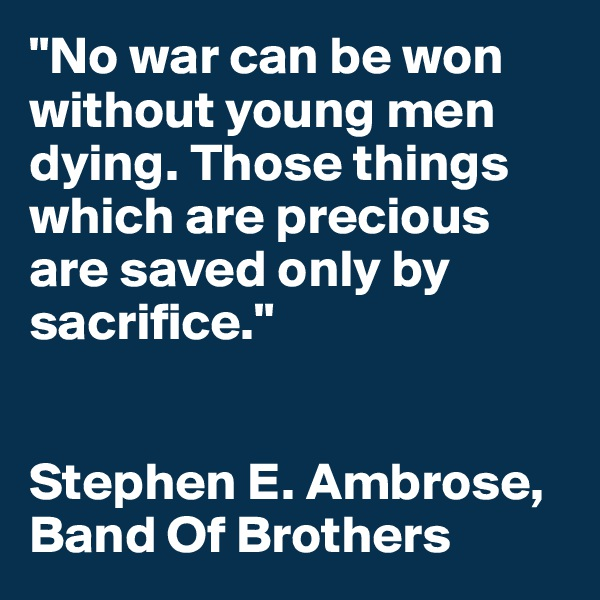 """No war can be won without young men dying. Those things which are precious are saved only by sacrifice.""   Stephen E. Ambrose, Band Of Brothers"