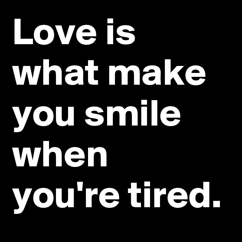 Love is what make you smile when you're tired.