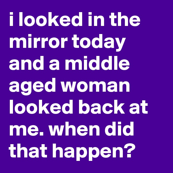 i looked in the mirror today and a middle aged woman looked back at me. when did that happen?