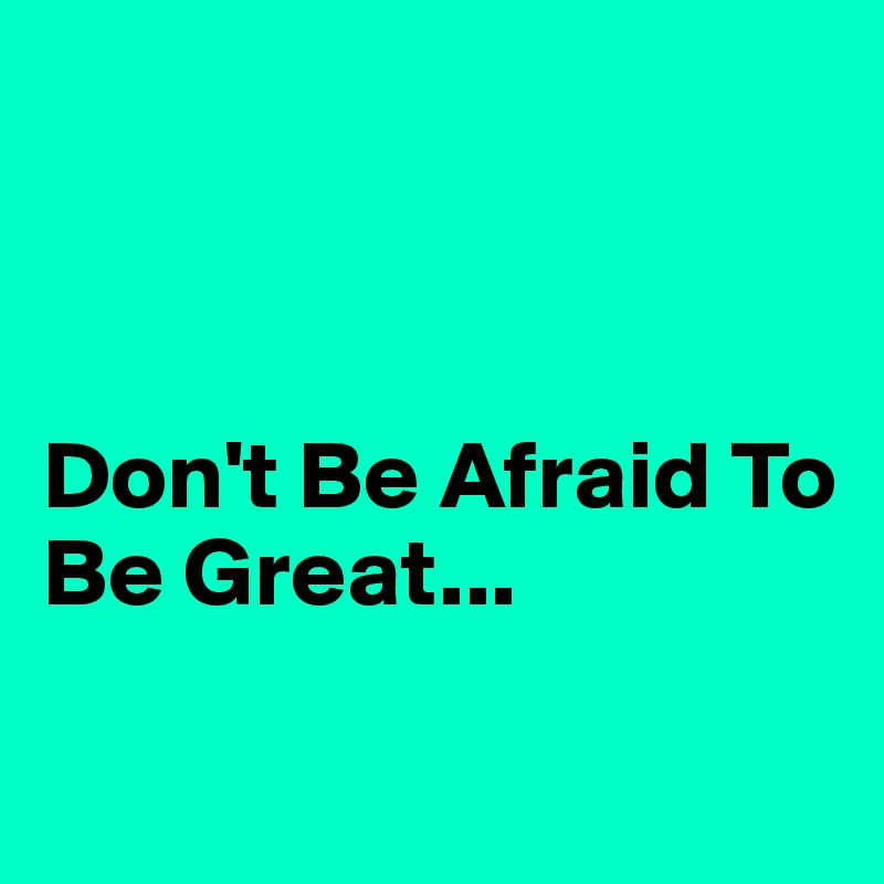 Don't Be Afraid To Be Great...