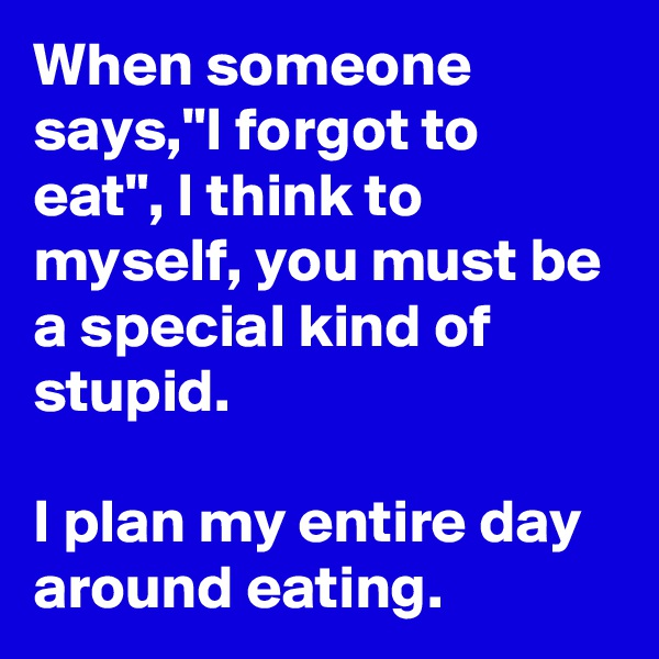 """When someone says,""""I forgot to eat"""", I think to myself, you must be a special kind of stupid.   I plan my entire day around eating."""