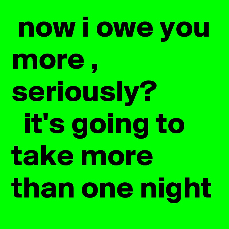 now i owe you more , seriously?   it's going to take more than one night