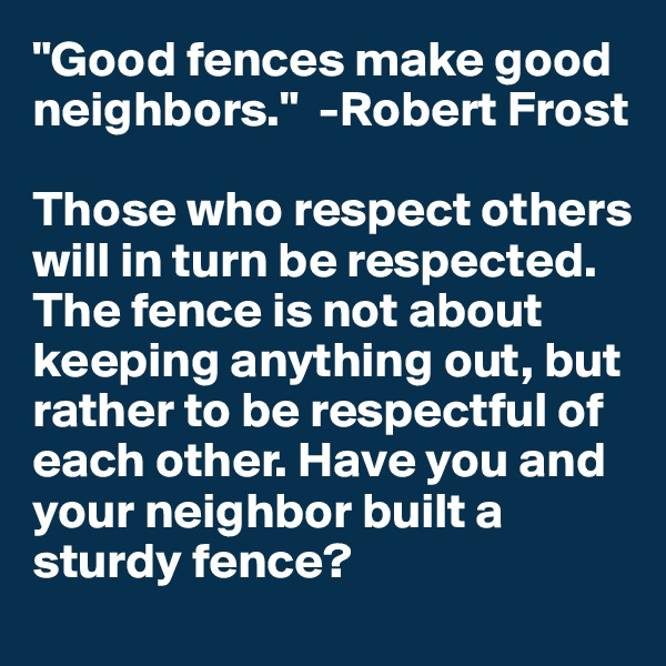 """Good fences make good neighbors.""  -Robert Frost  Those who respect others will in turn be respected. The fence is not about keeping anything out, but rather to be respectful of each other. Have you and your neighbor built a sturdy fence?"
