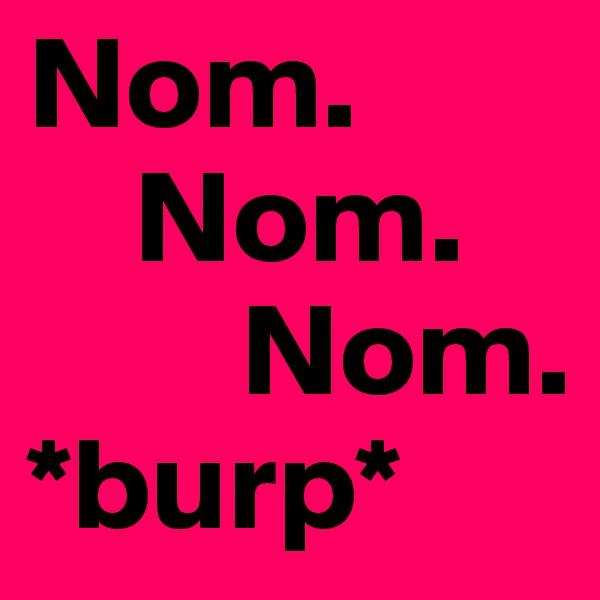 Nom.      Nom.         Nom. *burp*
