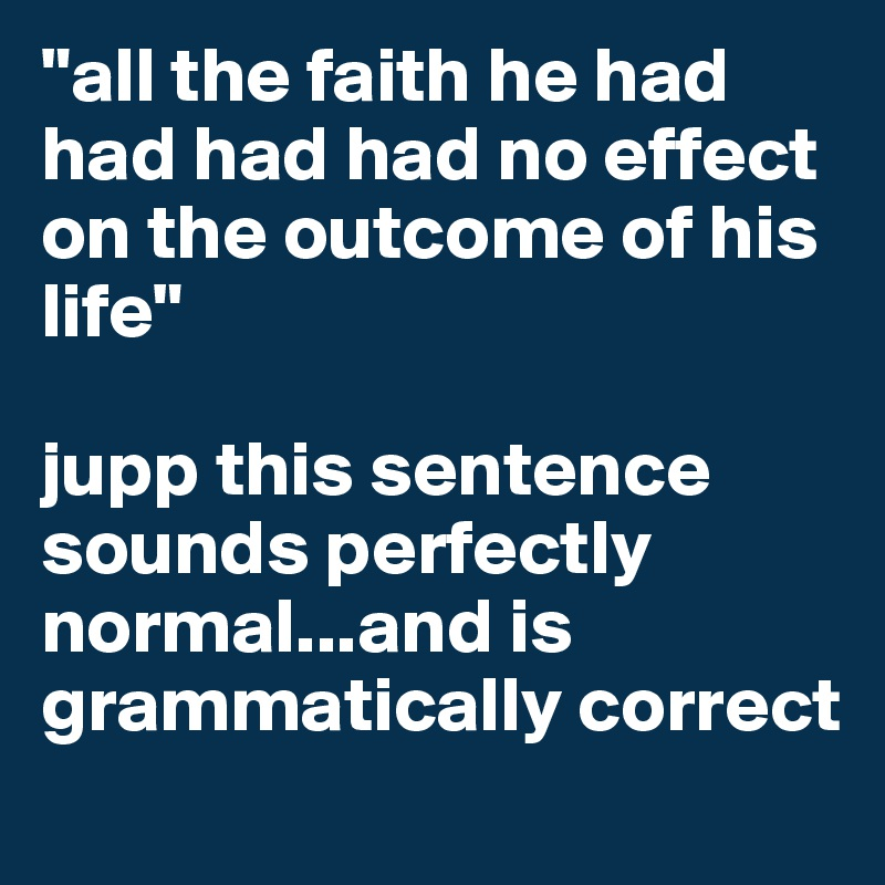 """""""all the faith he had had had had no effect on the outcome of his life""""   jupp this sentence sounds perfectly normal...and is grammatically correct"""