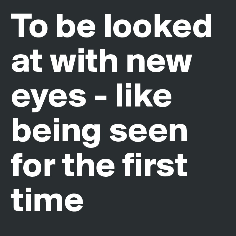 To be looked at with new eyes - like being seen for the first time