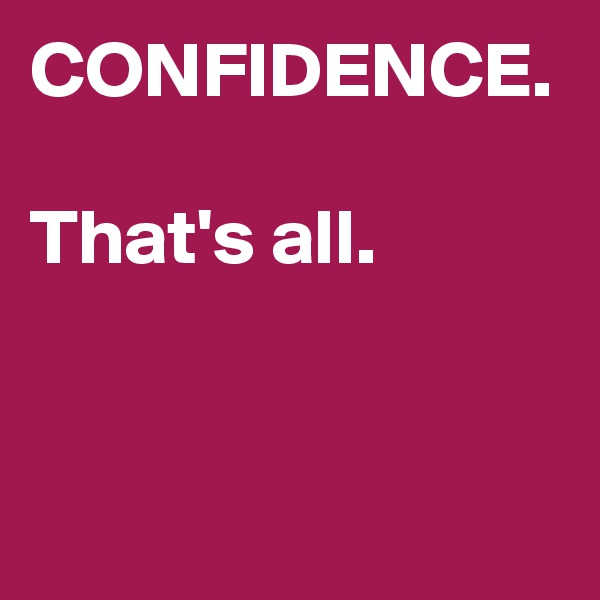 CONFIDENCE.  That's all.