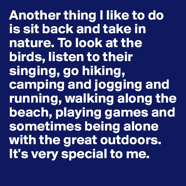Another thing I like to do is sit back and take in nature. To look at the birds, listen to their singing, go hiking, camping and jogging and running, walking along the beach, playing games and sometimes being alone with the great outdoors. It's very special to me.