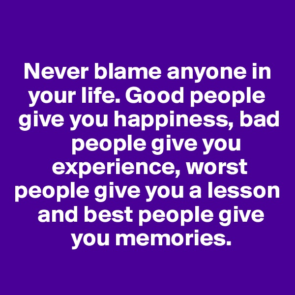 Never blame anyone in     your life. Good people    give you happiness, bad              people give you         experience, worst people give you a lesson       and best people give              you memories.