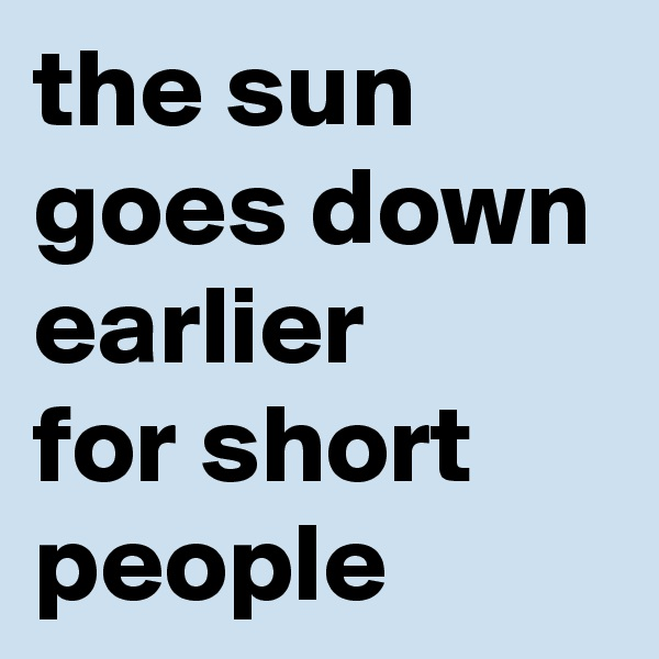 the sun goes down earlier  for short people