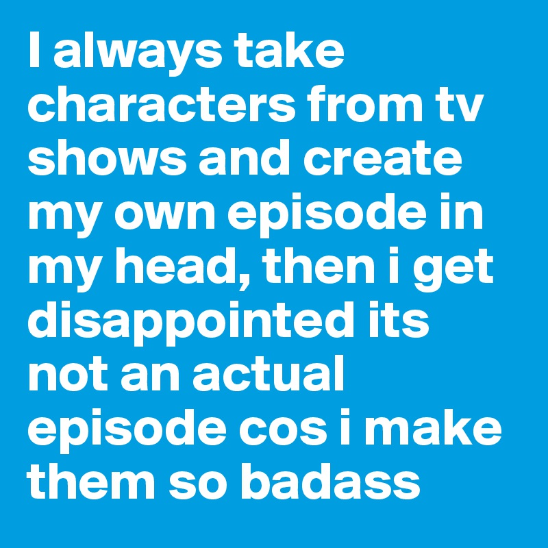 I always take characters from tv shows and create my own episode in my head, then i get disappointed its not an actual episode cos i make them so badass