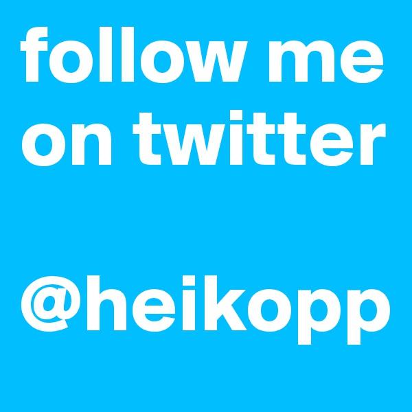 follow me on twitter  @heikopp