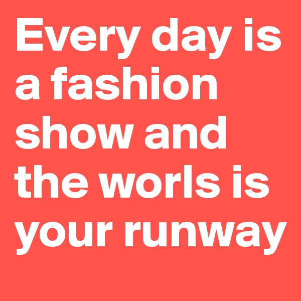 Every day is a fashion show and the worls is your runway
