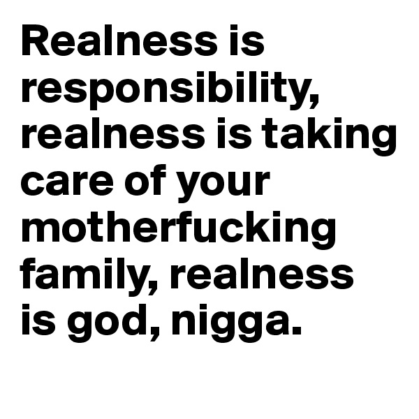 Realness is responsibility, realness is taking care of your motherfucking family, realness is god, nigga.