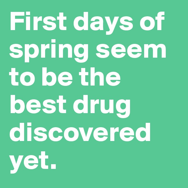 First days of spring seem to be the best drug discovered yet.