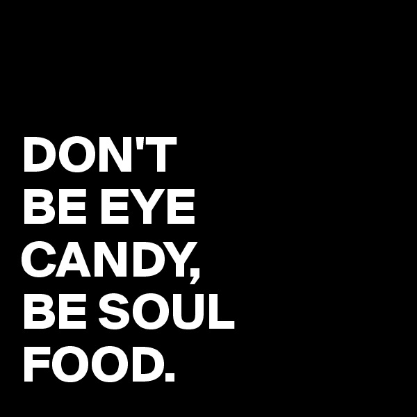 DON'T  BE EYE CANDY, BE SOUL FOOD.