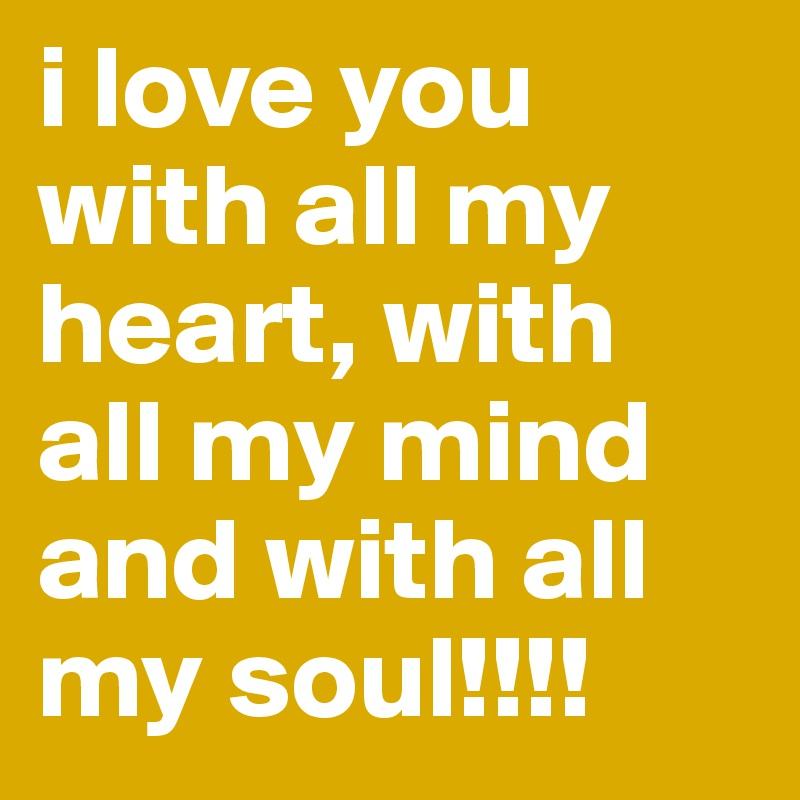 I Love You With All My Heart With All My Mind And With All My Soul