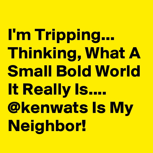 I'm Tripping... Thinking, What A Small Bold World It Really Is.... @kenwats Is My Neighbor!