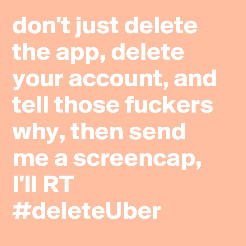 don't just delete the app, delete your account, and tell those fuckers why, then send me a screencap, I'll RT #deleteUber