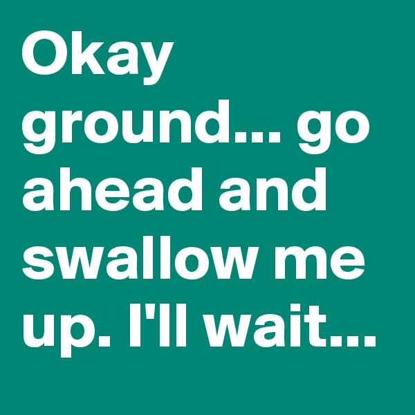 Okay ground... go ahead and swallow me up. I'll wait...