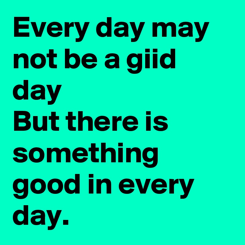 Every day may not be a giid day But there is something good in every day.
