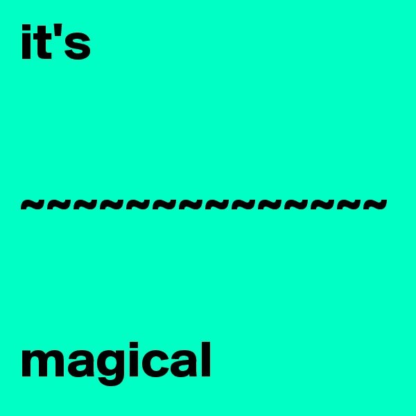 it's    ~~~~~~~~~~~~~~   magical