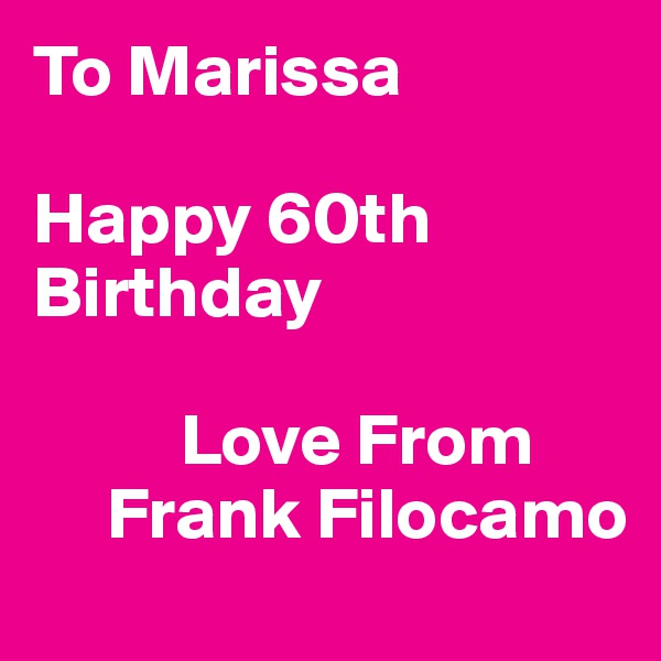 To Marissa  Happy 60th Birthday            Love From      Frank Filocamo