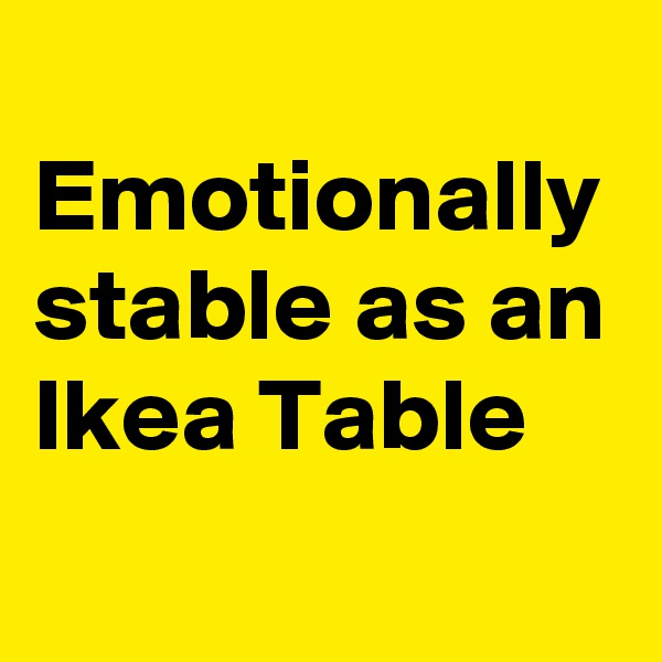 Emotionally stable as an Ikea Table