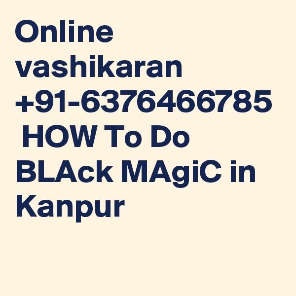 Online vashikaran +91-6376466785  HOW To Do BLAck MAgiC in Kanpur