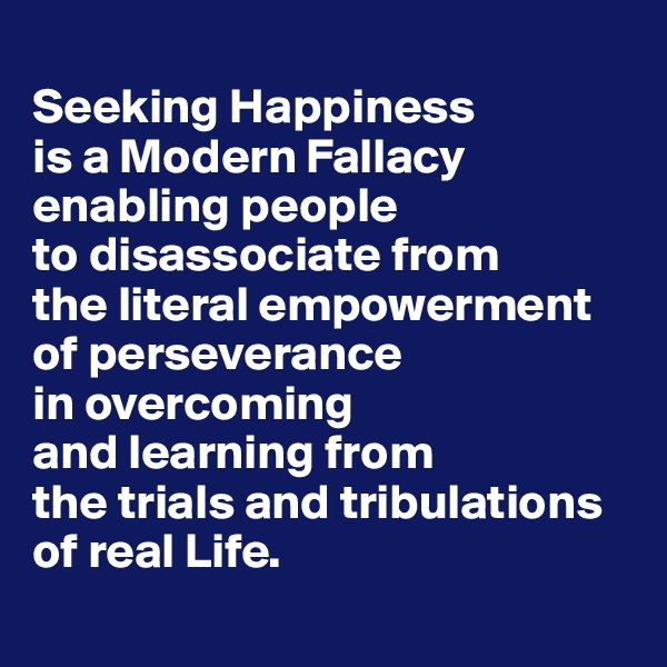 Seeking Happiness  is a Modern Fallacy enabling people  to disassociate from  the literal empowerment  of perseverance  in overcoming  and learning from  the trials and tribulations  of real Life.
