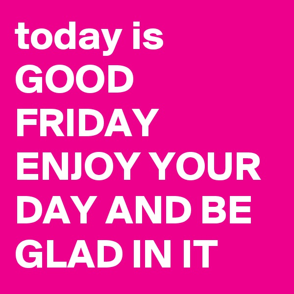 today is GOOD FRIDAY ENJOY YOUR DAY AND BE GLAD IN IT