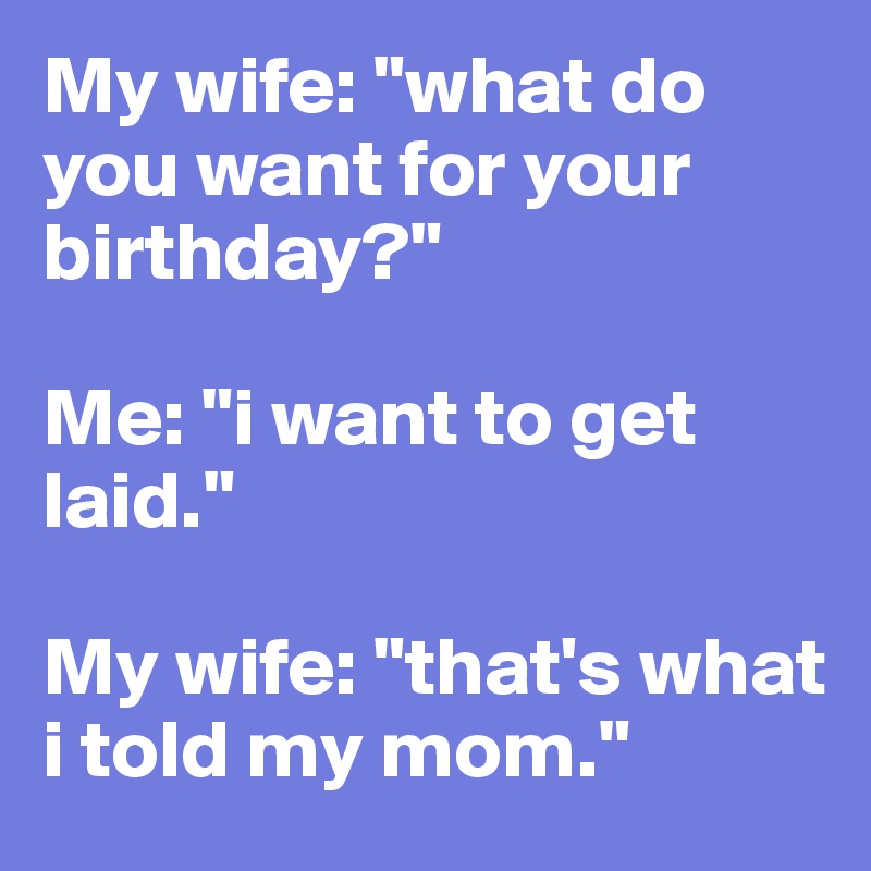 My Wife What Do You Want For Your Birthday Me