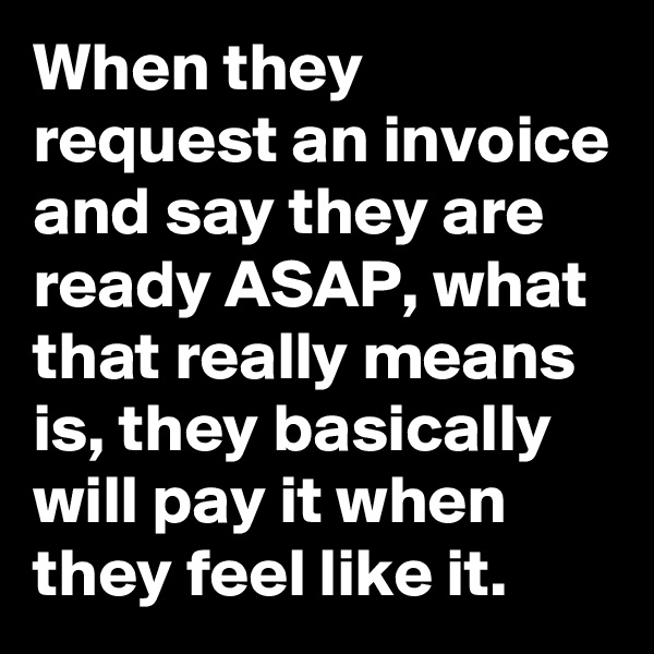 When they request an invoice and say they are ready ASAP, what that really means is, they basically will pay it when they feel like it.