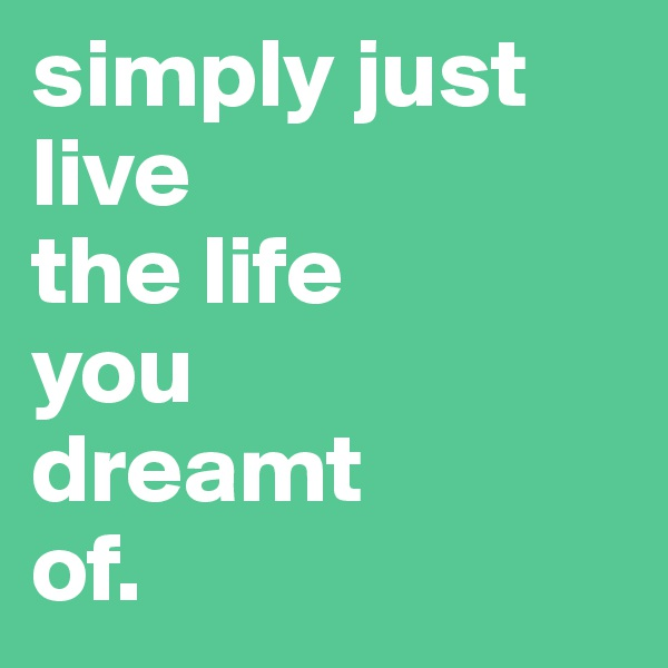 simply just live  the life  you  dreamt  of.