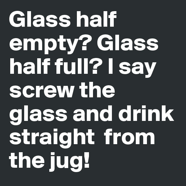 Glass half empty? Glass half full? I say screw the glass and drink straight  from the jug!