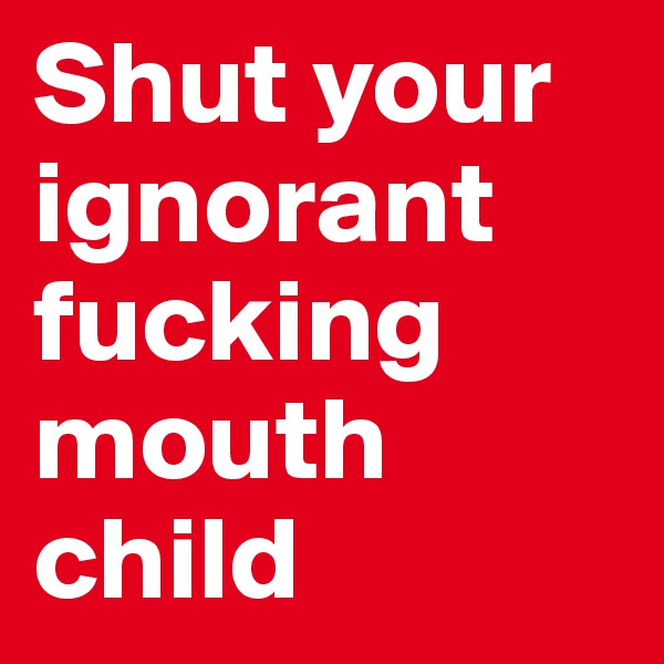 Shut your ignorant fucking mouth child