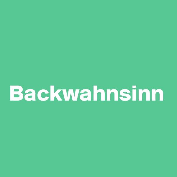 Backwahnsinn