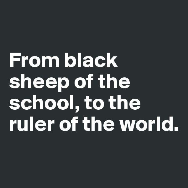 From black sheep of the school, to the ruler of the world.