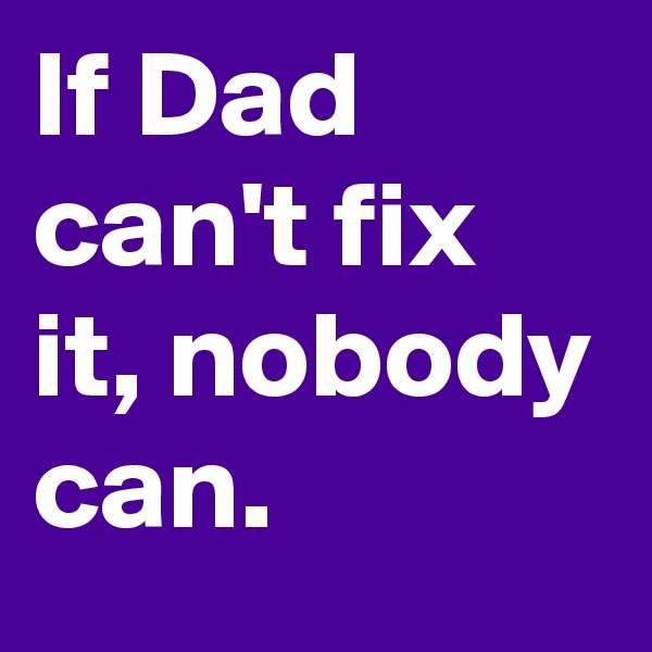 If Dad can't fix it, nobody can.