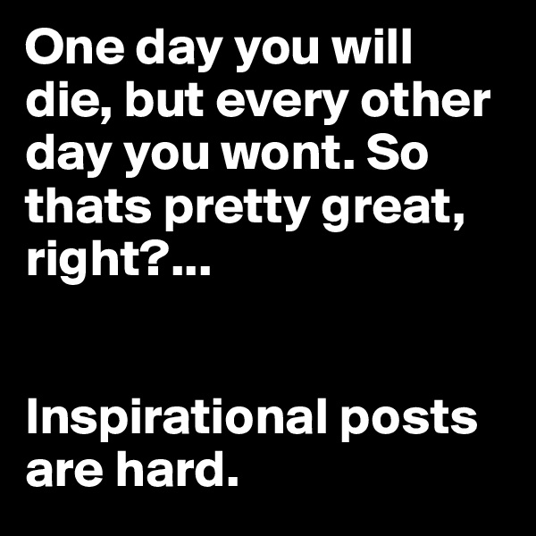 One day you will die, but every other day you wont. So thats pretty great, right?...    Inspirational posts are hard.