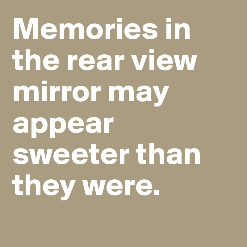 Memories in the rear view mirror may appear sweeter than they were.