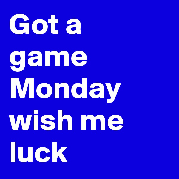 Got a game Monday wish me luck