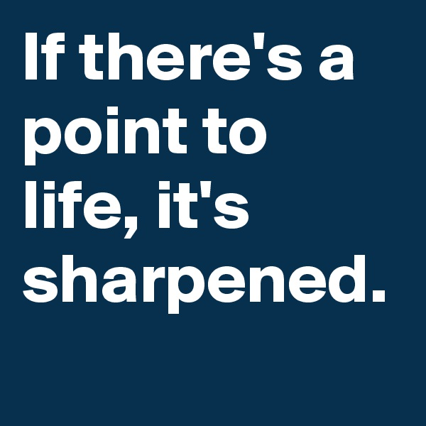 If there's a point to life, it's sharpened.