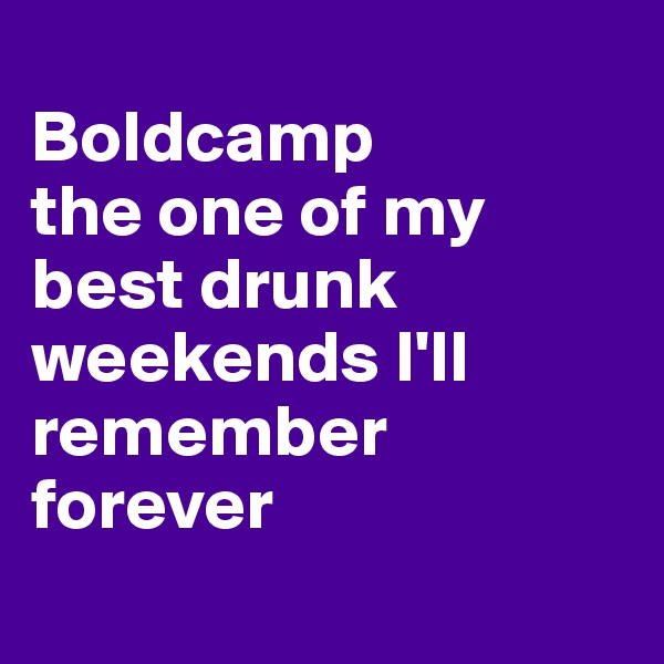 Boldcamp  the one of my best drunk weekends I'll remember forever