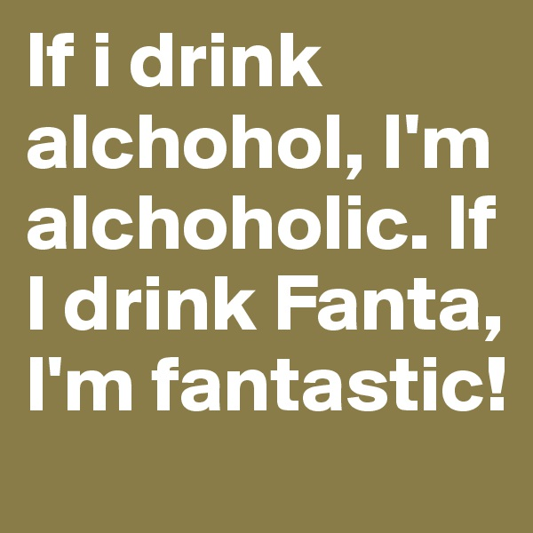 If i drink alchohol, I'm alchoholic. If I drink Fanta, I'm fantastic!