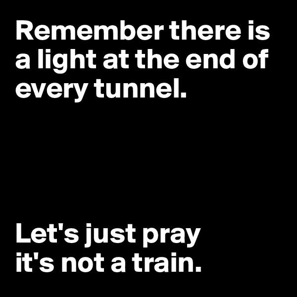 Remember there is  a light at the end of  every tunnel.      Let's just pray  it's not a train.