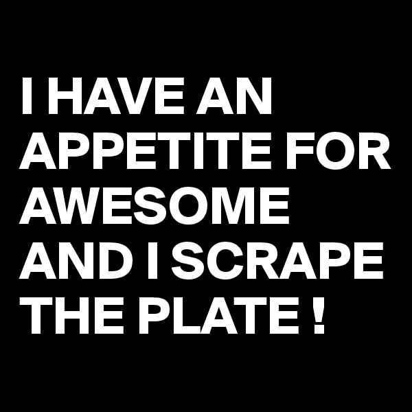 I HAVE AN APPETITE FOR AWESOME AND I SCRAPE THE PLATE !