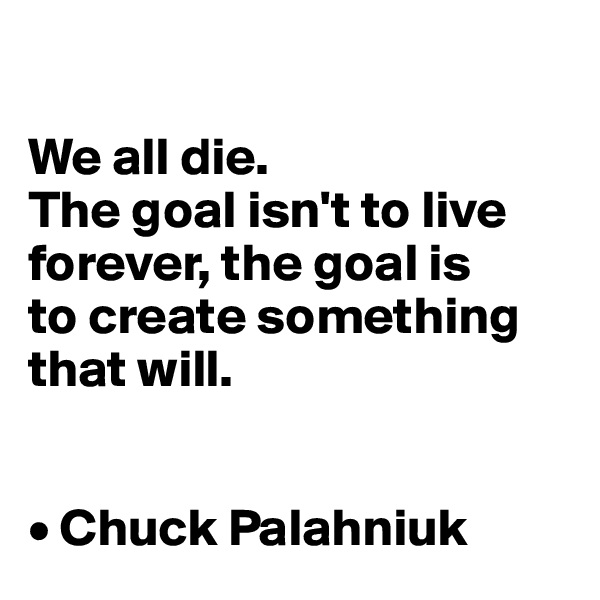 We all die.  The goal isn't to live forever, the goal is  to create something  that will.   • Chuck Palahniuk